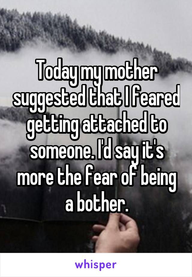 Today my mother suggested that I feared getting attached to someone. I'd say it's more the fear of being a bother.