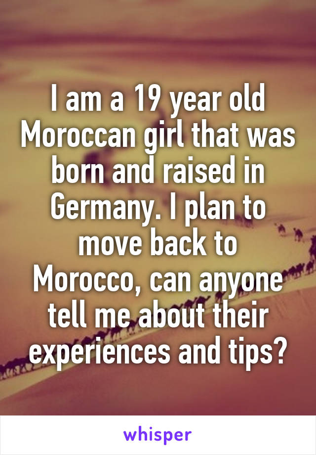 I am a 19 year old Moroccan girl that was born and raised in Germany. I plan to move back to Morocco, can anyone tell me about their experiences and tips?