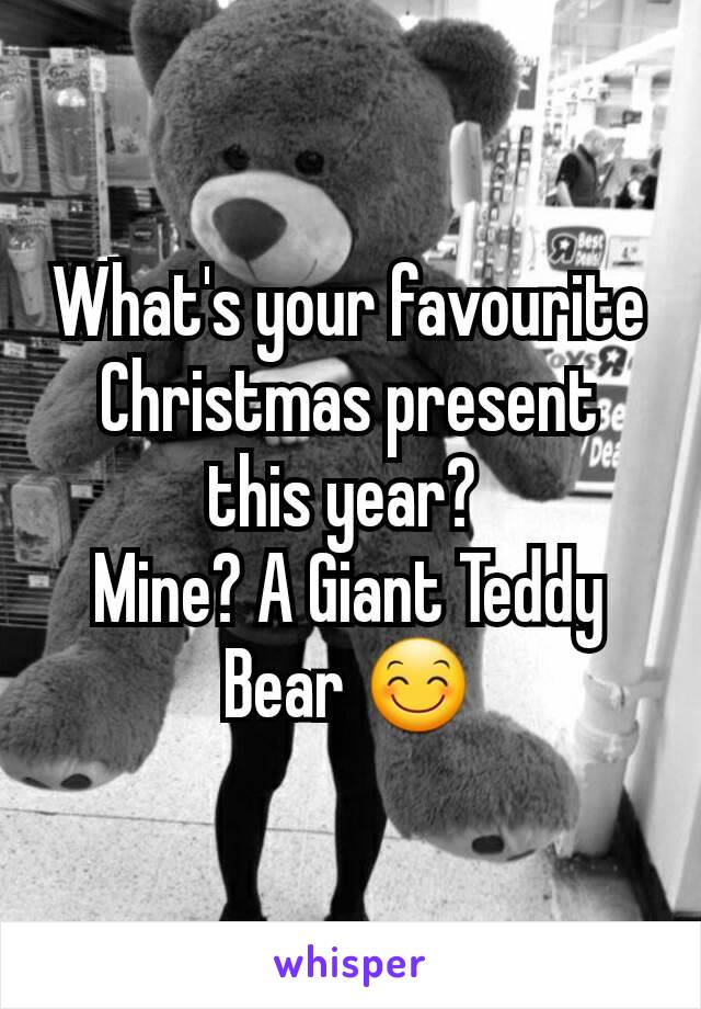 What's your favourite Christmas present this year?  Mine? A Giant Teddy Bear 😊
