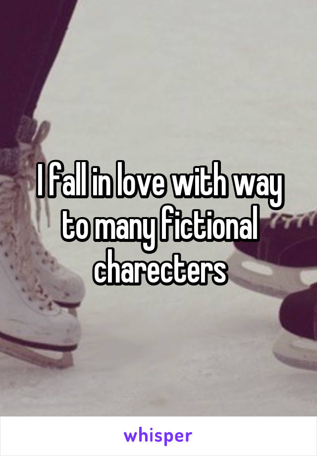 I fall in love with way to many fictional charecters