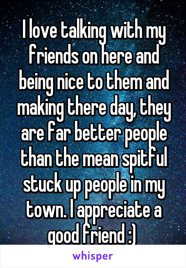 I love talking with my friends on here and being nice to them and making there day, they are far better people than the mean spitful stuck up people in my town. I appreciate a good friend :)
