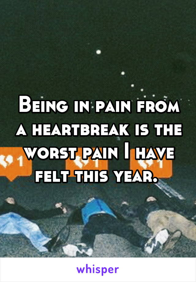 Being in pain from a heartbreak is the worst pain I have felt this year.