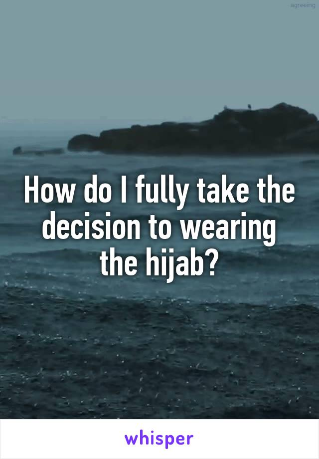 How do I fully take the decision to wearing the hijab?