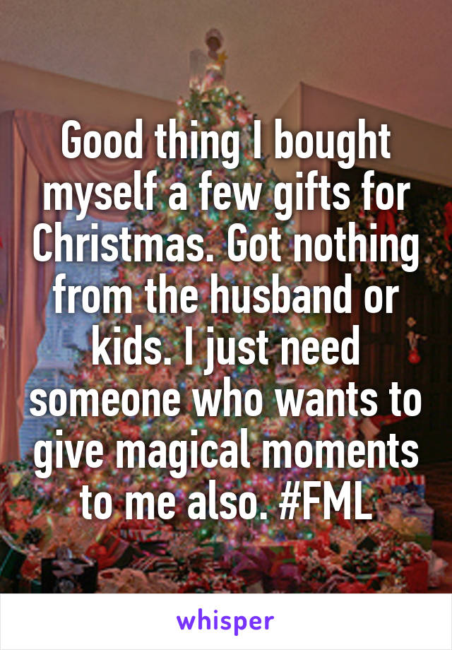 Good thing I bought myself a few gifts for Christmas. Got nothing from the husband or kids. I just need someone who wants to give magical moments to me also. #FML