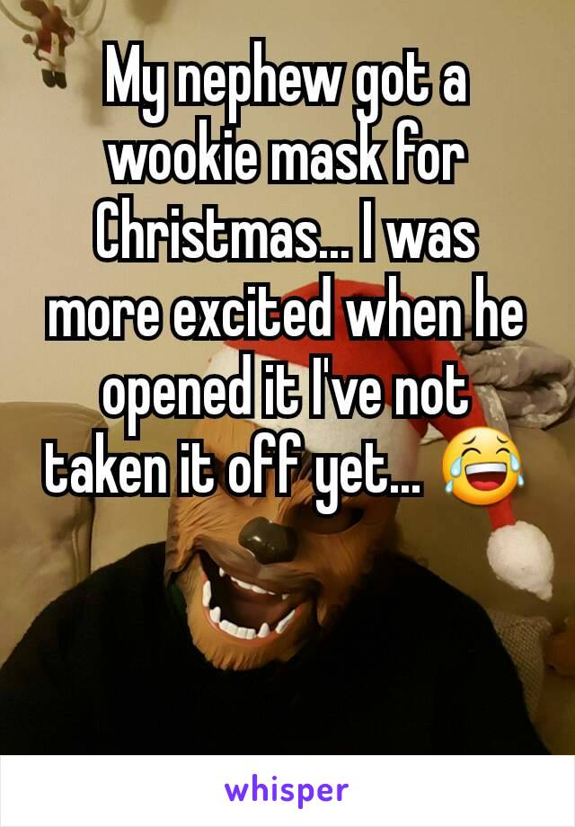 My nephew got a wookie mask for Christmas... I was more excited when he opened it I've not taken it off yet... 😂