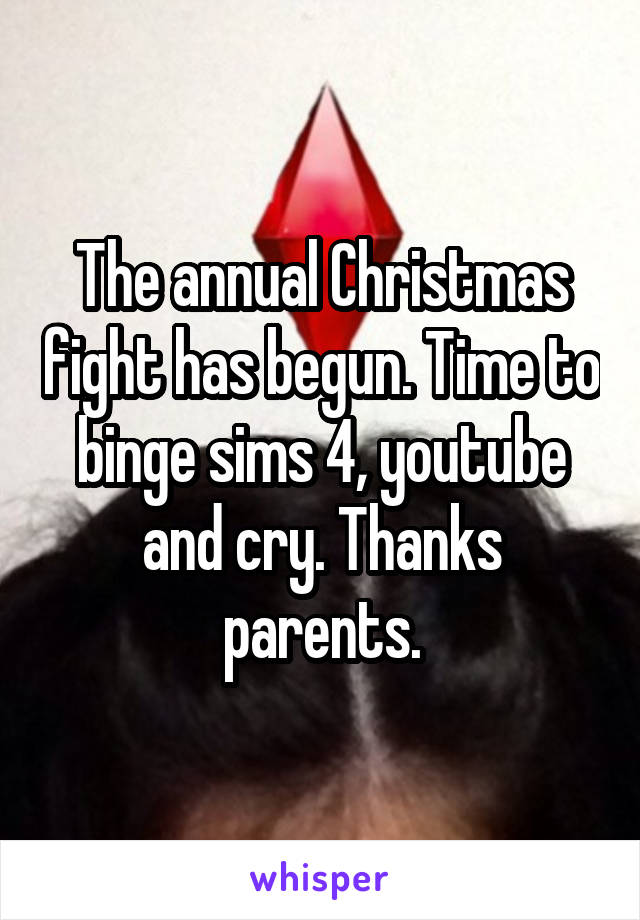 The annual Christmas fight has begun. Time to binge sims 4, youtube and cry. Thanks parents.