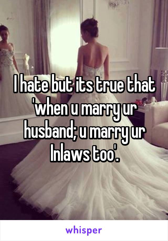I hate but its true that 'when u marry ur husband; u marry ur Inlaws too'.