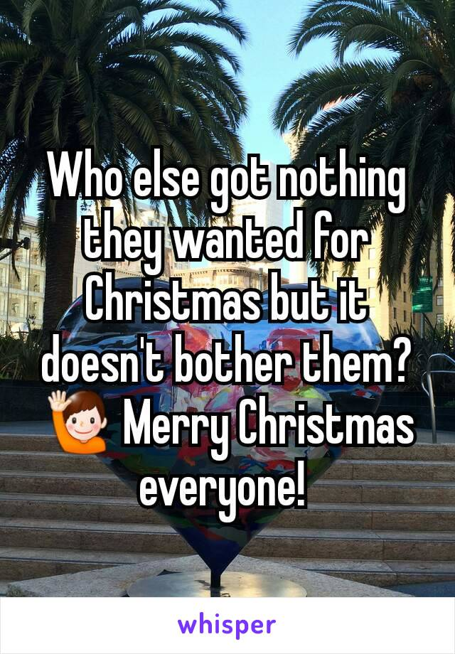 Who else got nothing they wanted for Christmas but it doesn't bother them? 🙋 Merry Christmas everyone!