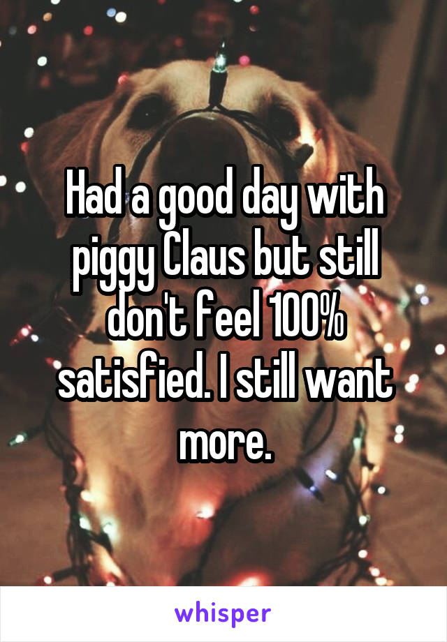 Had a good day with piggy Claus but still don't feel 100% satisfied. I still want more.