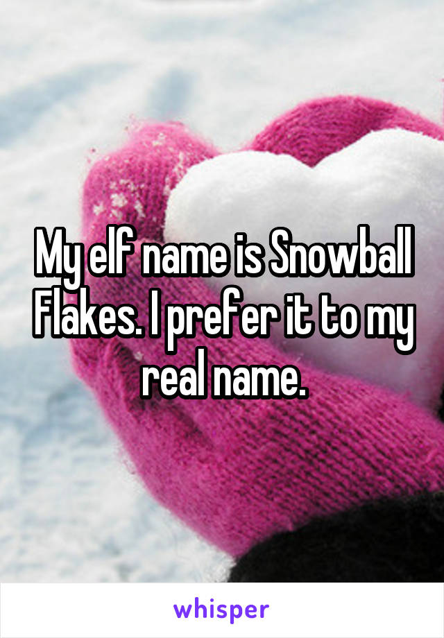 My elf name is Snowball Flakes. I prefer it to my real name.