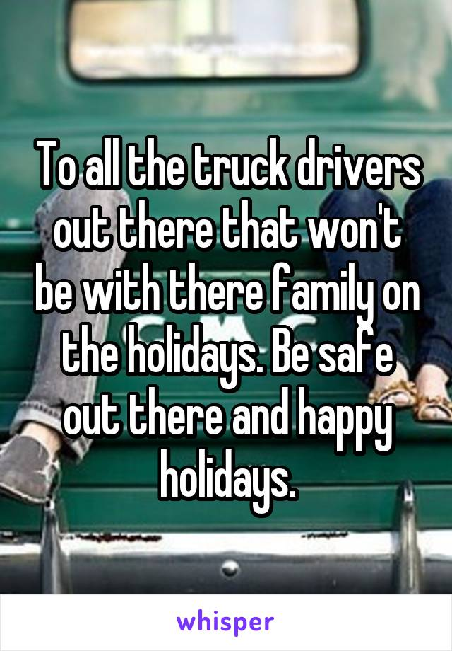 To all the truck drivers out there that won't be with there family on the holidays. Be safe out there and happy holidays.