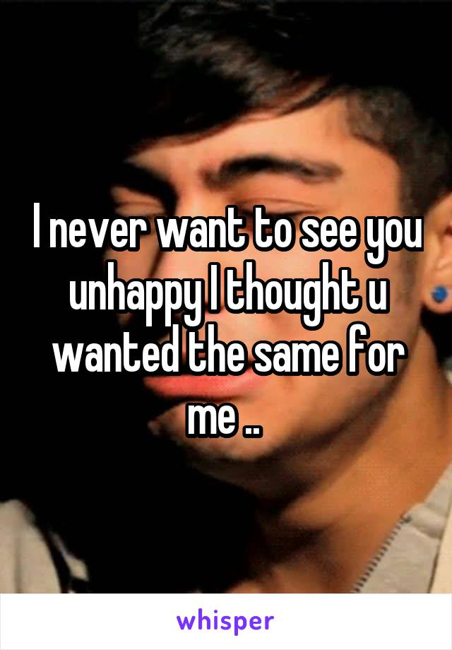 I never want to see you unhappy I thought u wanted the same for me ..