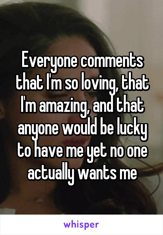 Everyone comments that I'm so loving, that I'm amazing, and that anyone would be lucky to have me yet no one actually wants me