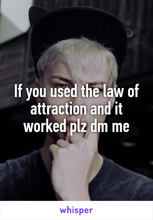 If you used the law of attraction and it worked plz dm me