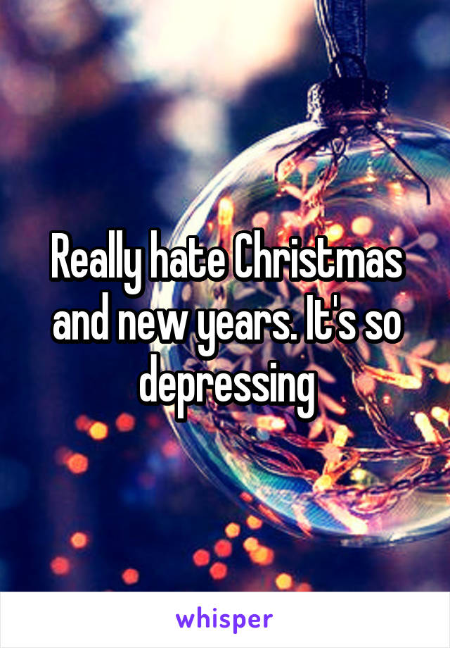 Really hate Christmas and new years. It's so depressing