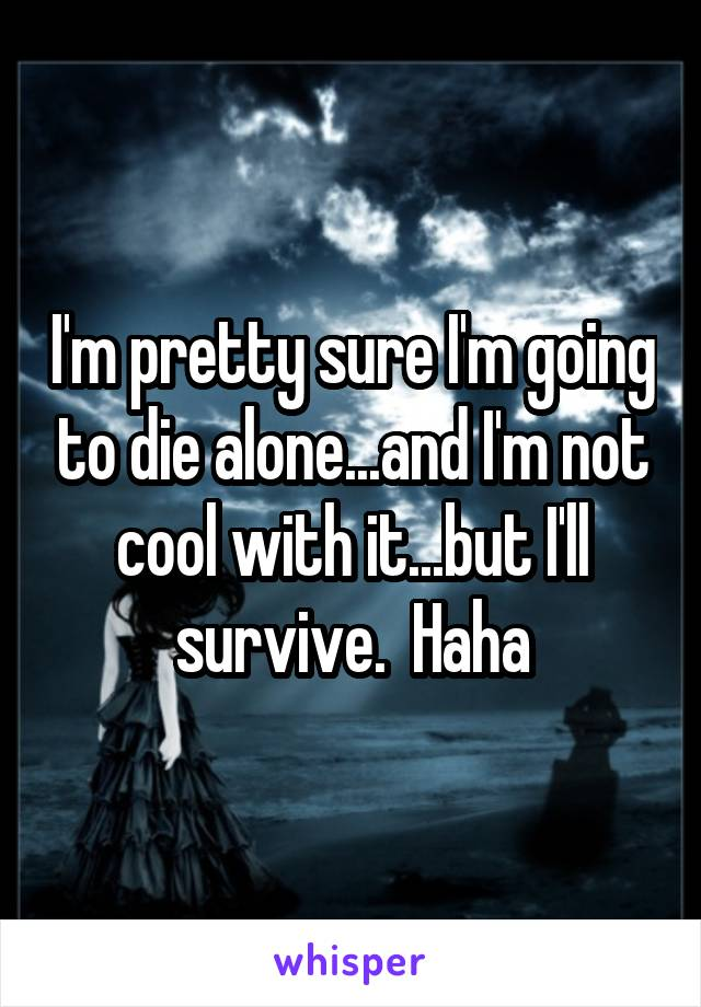 I'm pretty sure I'm going to die alone...and I'm not cool with it...but I'll survive.  Haha