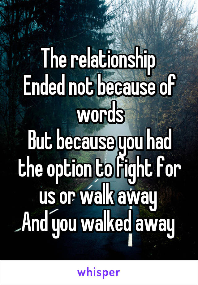 The relationship  Ended not because of words But because you had the option to fight for us or walk away  And you walked away