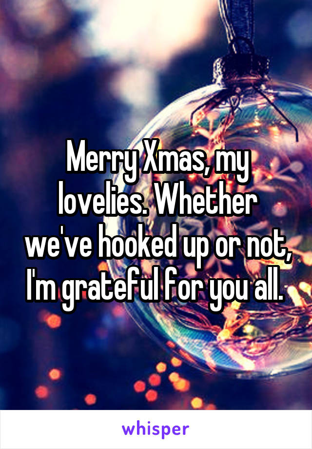 Merry Xmas, my lovelies. Whether we've hooked up or not, I'm grateful for you all.