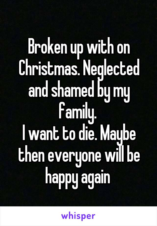 Broken up with on Christmas. Neglected and shamed by my family.  I want to die. Maybe then everyone will be happy again