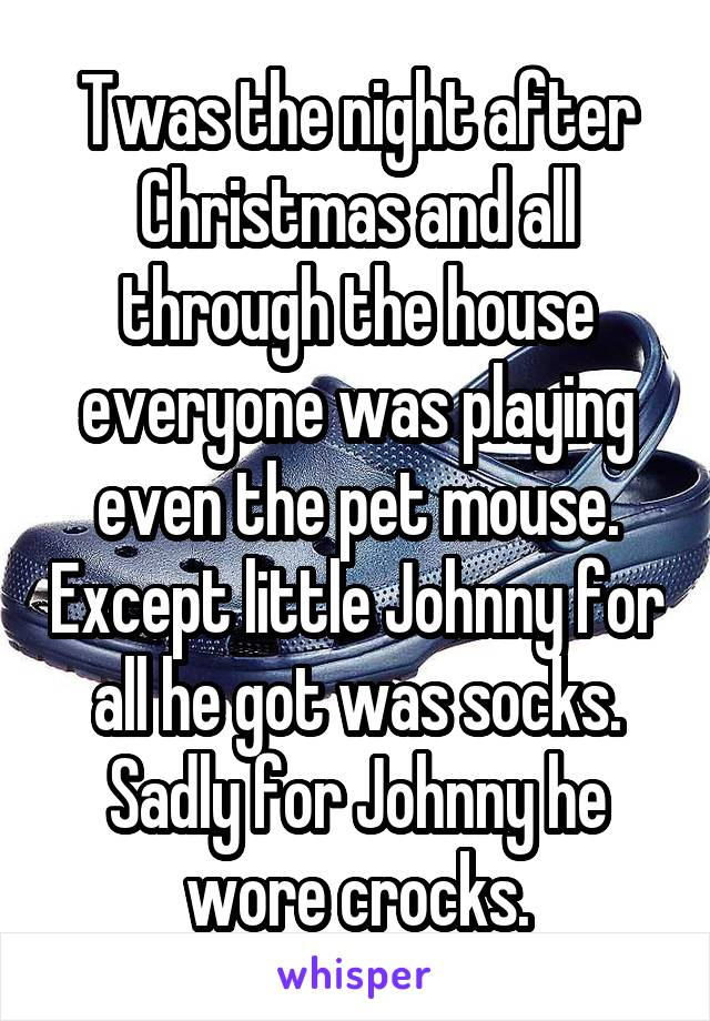 Twas the night after Christmas and all through the house everyone was playing even the pet mouse. Except little Johnny for all he got was socks. Sadly for Johnny he wore crocks.