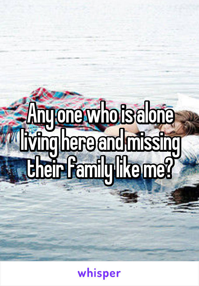 Any one who is alone living here and missing their family like me?