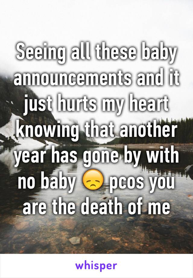 Seeing all these baby announcements and it just hurts my heart knowing that another year has gone by with no baby 😞 pcos you are the death of me