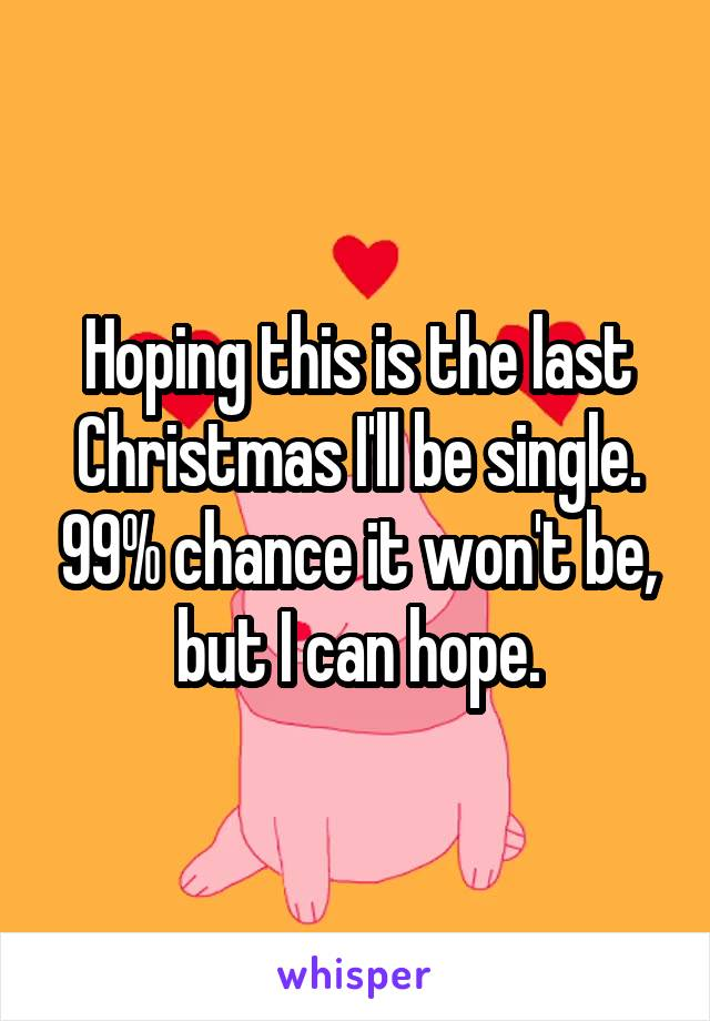 Hoping this is the last Christmas I'll be single. 99% chance it won't be, but I can hope.
