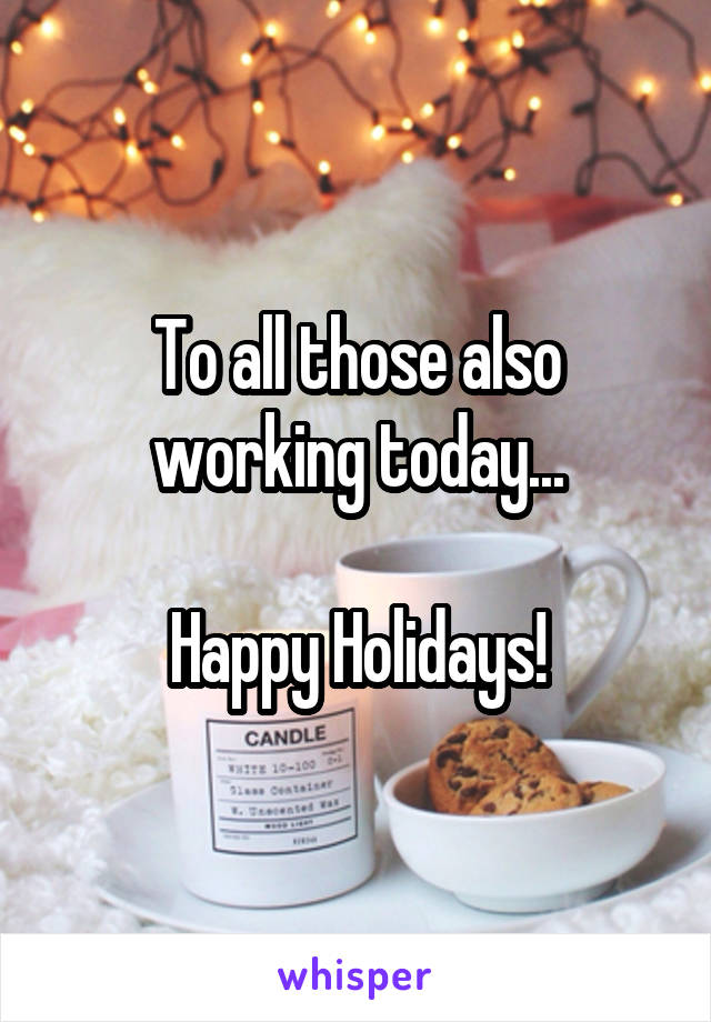 To all those also working today...  Happy Holidays!