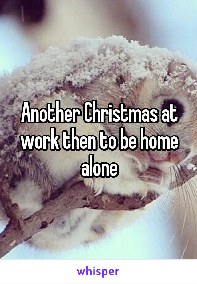 Another Christmas at work then to be home alone