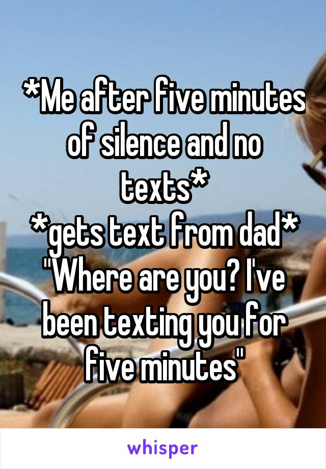 """*Me after five minutes of silence and no texts* *gets text from dad* """"Where are you? I've been texting you for five minutes"""""""