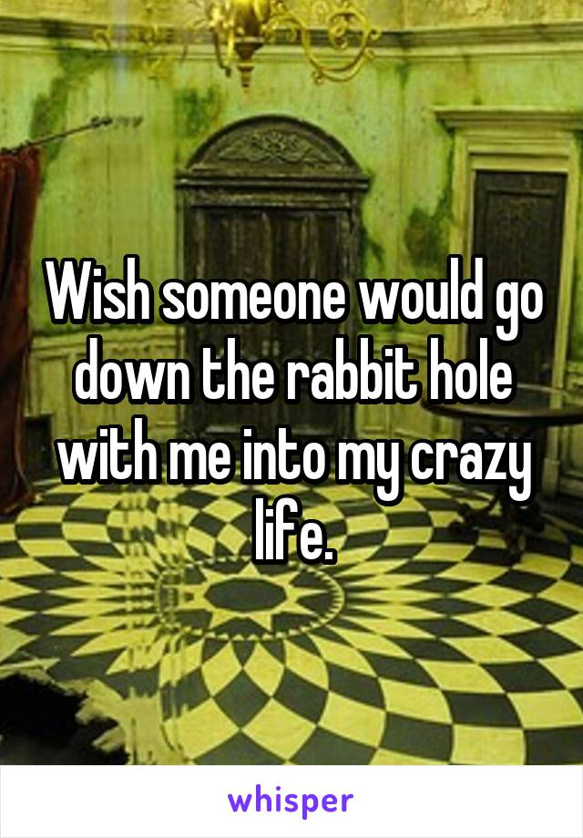 Wish someone would go down the rabbit hole with me into my crazy life.