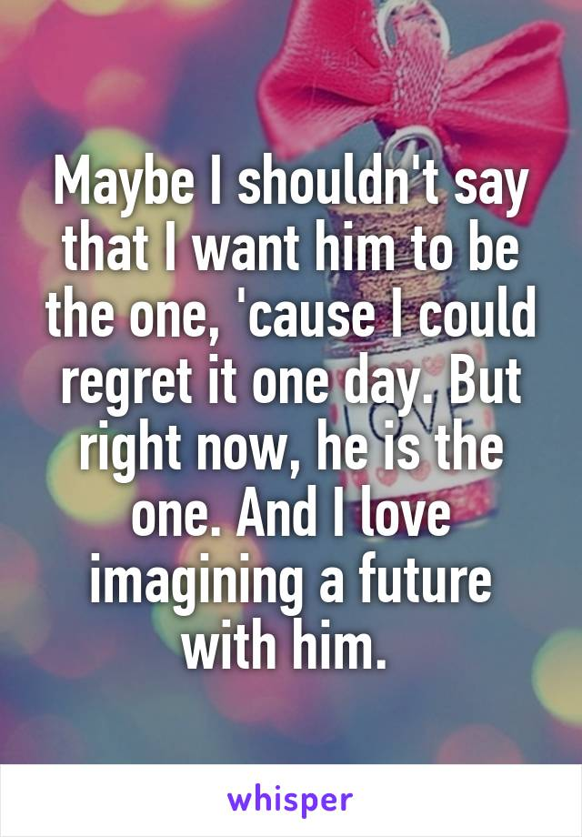 Maybe I shouldn't say that I want him to be the one, 'cause I could regret it one day. But right now, he is the one. And I love imagining a future with him.