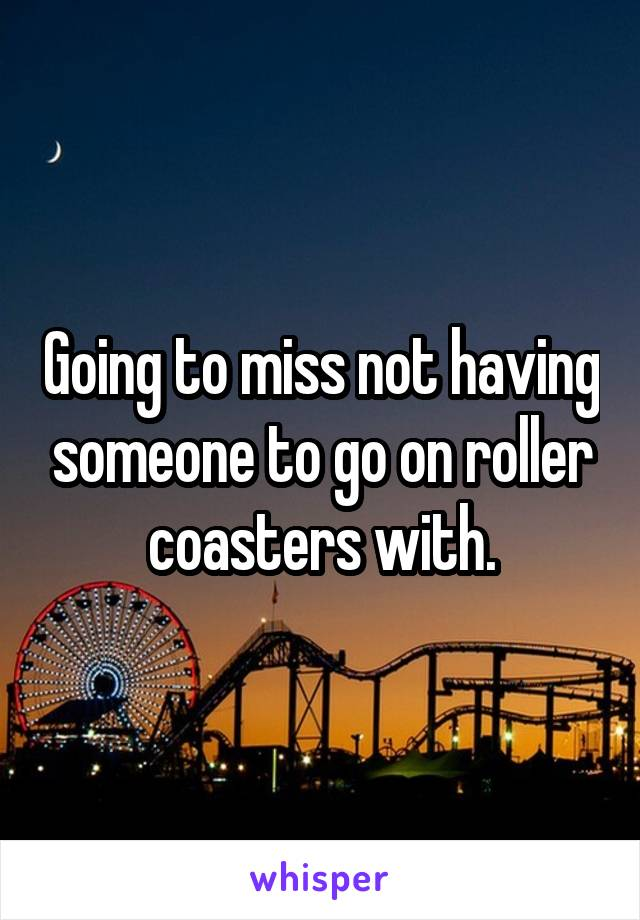 Going to miss not having someone to go on roller coasters with.