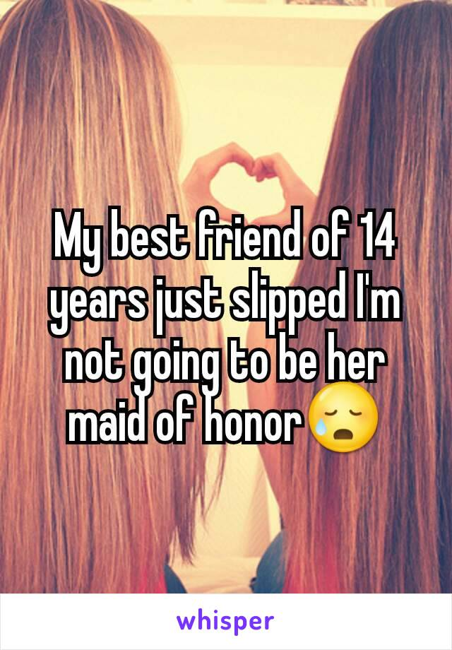 My best friend of 14 years just slipped I'm not going to be her maid of honor😥