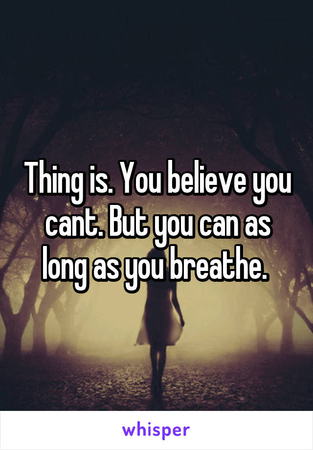 Thing is. You believe you cant. But you can as long as you breathe.