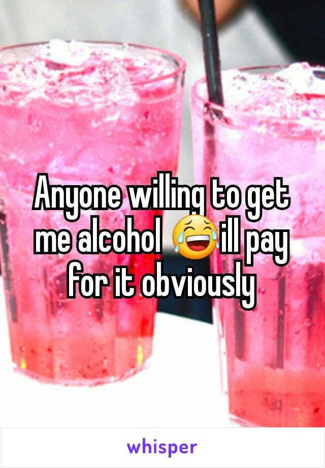 Anyone willing to get me alcohol 😂ill pay for it obviously