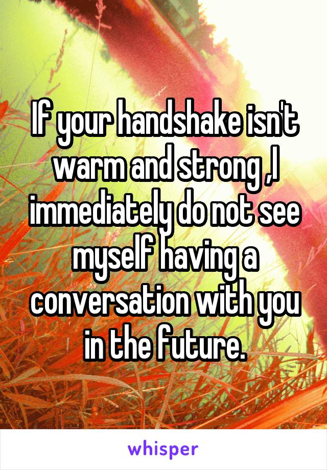 If your handshake isn't warm and strong ,I immediately do not see myself having a conversation with you in the future.