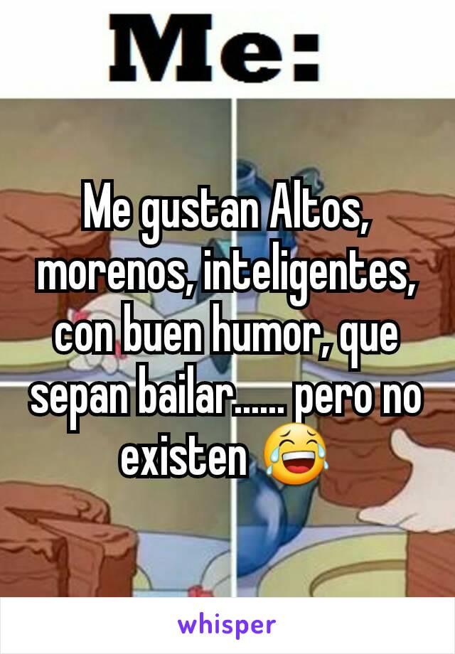 Me gustan Altos, morenos, inteligentes, con buen humor, que sepan bailar...... pero no existen 😂