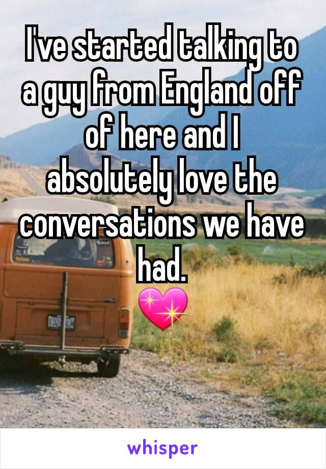 I've started talking to a guy from England off of here and I absolutely love the conversations we have had. 💖