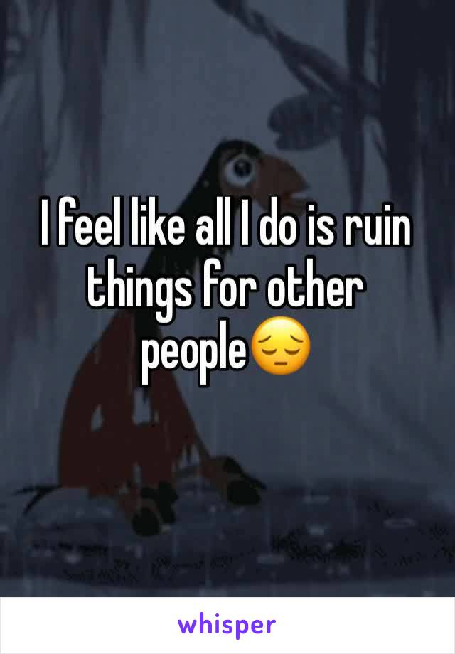 I feel like all I do is ruin things for other people😔