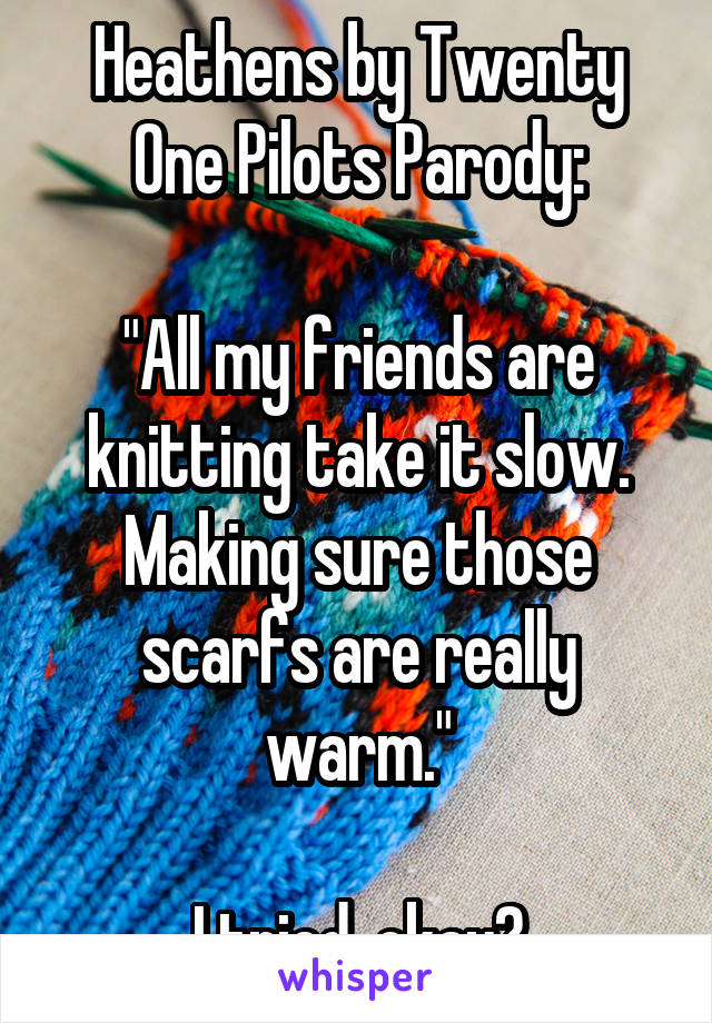 "Heathens by Twenty One Pilots Parody:  ""All my friends are knitting take it slow. Making sure those scarfs are really warm.""  I tried, okay?"