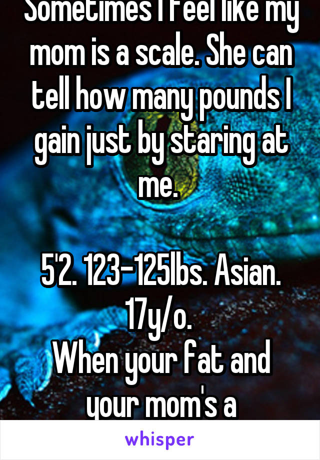 Sometimes I feel like my mom is a scale. She can tell how many pounds I gain just by staring at me.   5'2. 123-125lbs. Asian. 17y/o.  When your fat and your mom's a perfectionist.