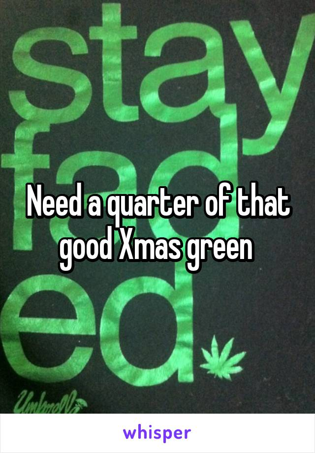 Need a quarter of that good Xmas green