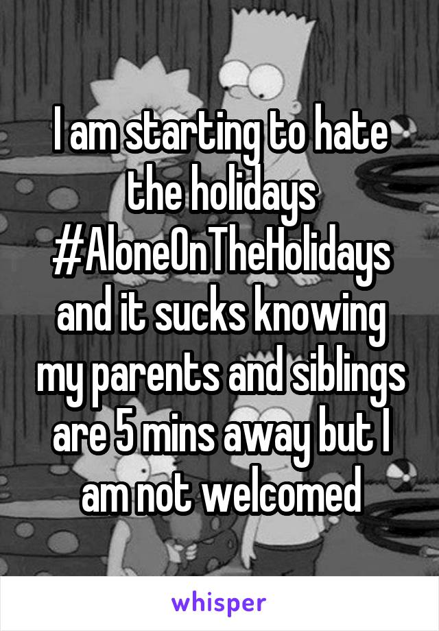 I am starting to hate the holidays #AloneOnTheHolidays and it sucks knowing my parents and siblings are 5 mins away but I am not welcomed