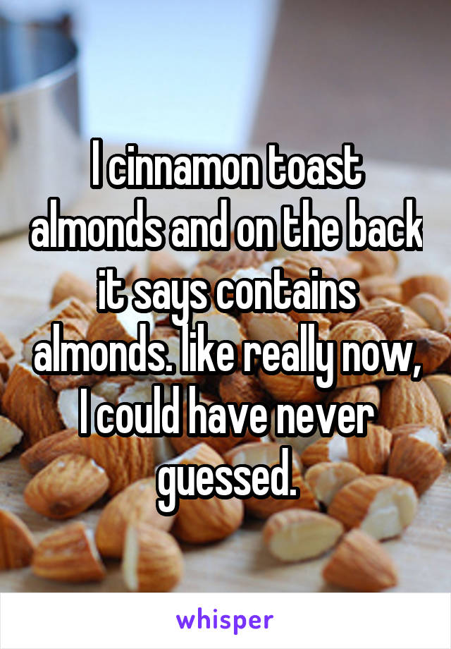 I cinnamon toast almonds and on the back it says contains almonds. like really now, I could have never guessed.