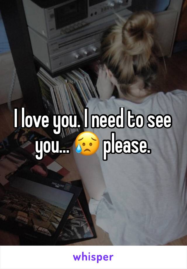 I love you. I need to see you... 😥 please.