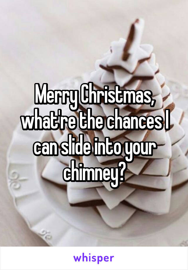 Merry Christmas, what're the chances I can slide into your chimney?