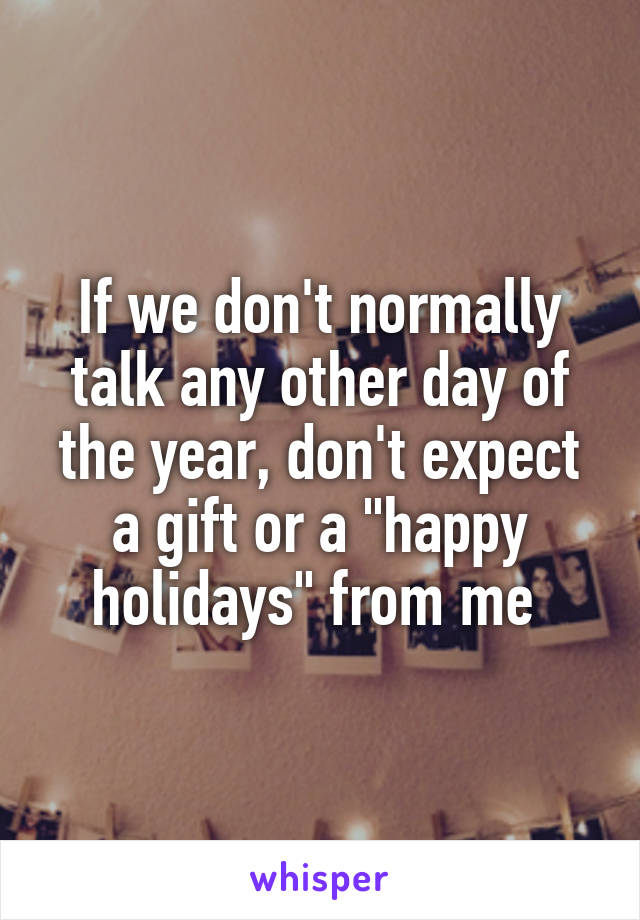 """If we don't normally talk any other day of the year, don't expect a gift or a """"happy holidays"""" from me"""