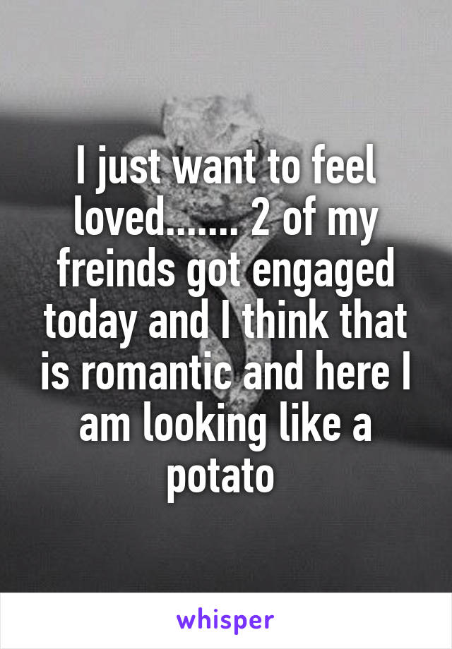 I just want to feel loved....... 2 of my freinds got engaged today and I think that is romantic and here I am looking like a potato