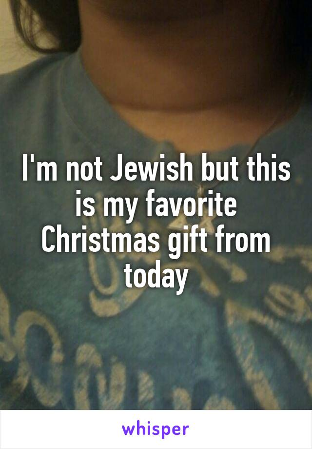 I'm not Jewish but this is my favorite Christmas gift from today